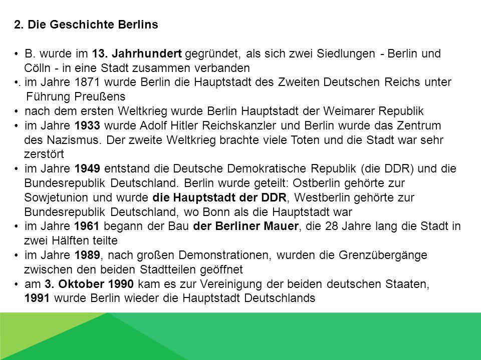 2. Die Geschichte Berlins B. wurde im 13. Jahrhundert gegründet, als sich zwei Siedlungen - Berlin und Cölln - in eine Stadt zusammen verbanden. im Ja