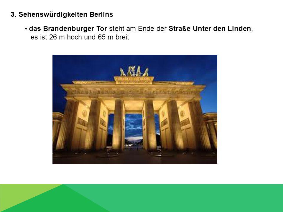 3. Sehenswürdigkeiten Berlins das Brandenburger Tor steht am Ende der Straße Unter den Linden, es ist 26 m hoch und 65 m breit