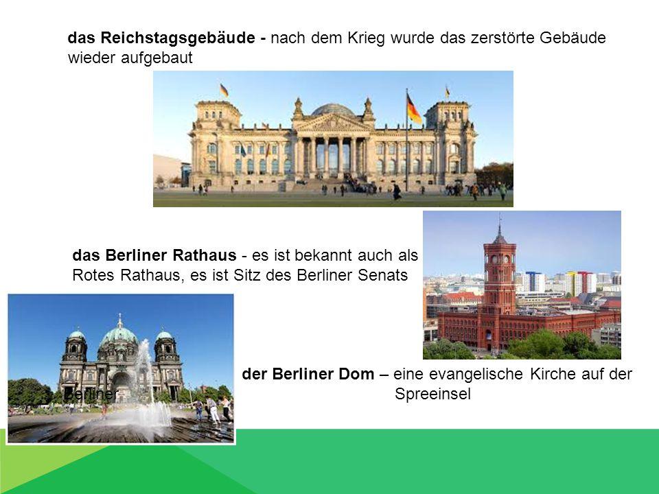 das Reichstagsgebäude - nach dem Krieg wurde das zerstörte Gebäude wieder aufgebaut das Berliner Rathaus - es ist bekannt auch als Rotes Rathaus, es ist Sitz des Berliner Senats der Berliner Dom – eine evangelische Kirche auf der Berliner Spreeinsel