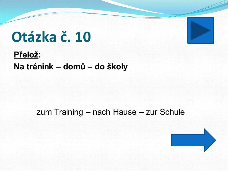 Otázka č. 10 Přelož: Na trénink – domů – do školy zum Training – nach Hause – zur Schule