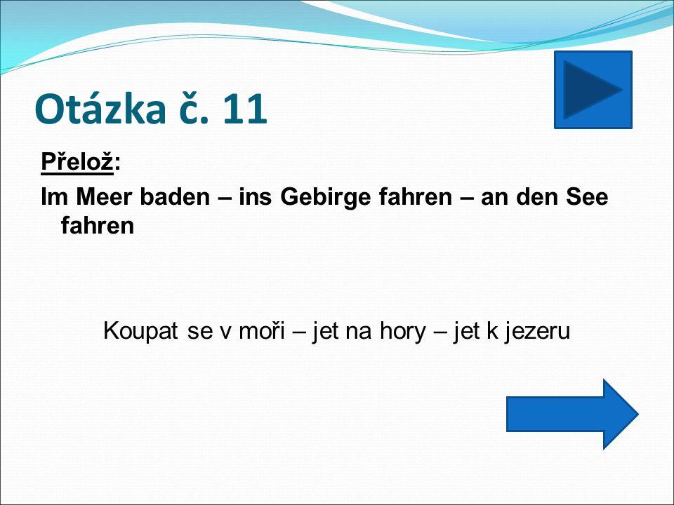 Otázka č. 11 Přelož: Im Meer baden – ins Gebirge fahren – an den See fahren Koupat se v moři – jet na hory – jet k jezeru