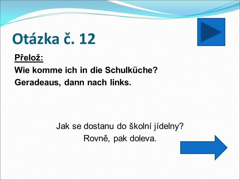 Otázka č. 12 Přelož: Wie komme ich in die Schulküche? Geradeaus, dann nach links. Jak se dostanu do školní jídelny? Rovně, pak doleva.