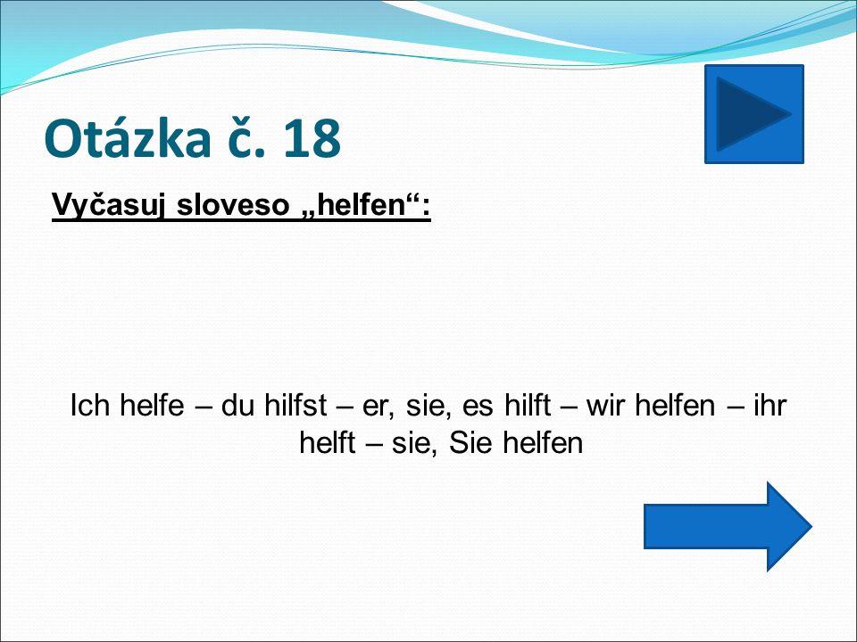 """Otázka č. 18 Vyčasuj sloveso """"helfen"""": Ich helfe – du hilfst – er, sie, es hilft – wir helfen – ihr helft – sie, Sie helfen"""