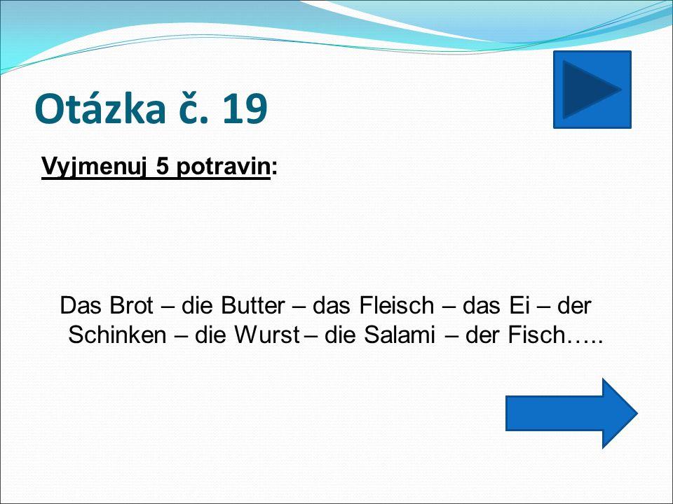 Otázka č. 19 Vyjmenuj 5 potravin: Das Brot – die Butter – das Fleisch – das Ei – der Schinken – die Wurst – die Salami – der Fisch…..