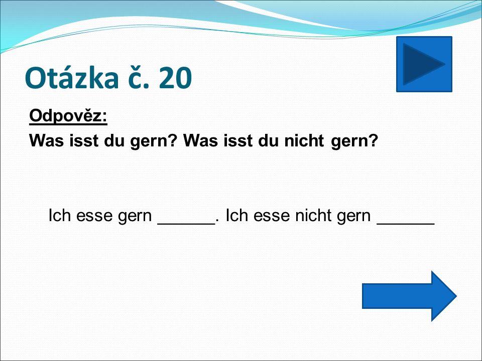 Otázka č. 20 Odpověz: Was isst du gern? Was isst du nicht gern? Ich esse gern ______. Ich esse nicht gern ______