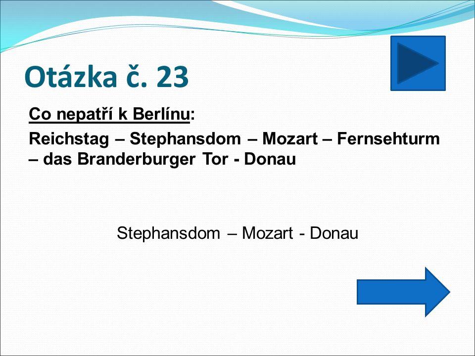 Otázka č. 23 Co nepatří k Berlínu: Reichstag – Stephansdom – Mozart – Fernsehturm – das Branderburger Tor - Donau Stephansdom – Mozart - Donau