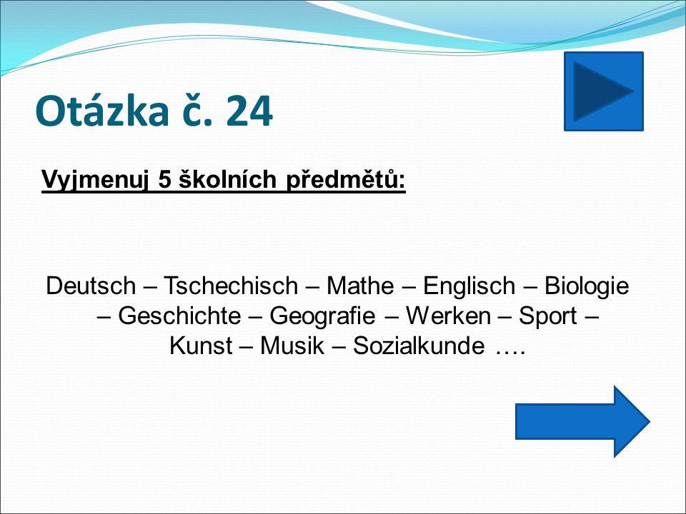 Otázka č. 24 Vyjmenuj 5 školních předmětů: Deutsch – Tschechisch – Mathe – Englisch – Biologie – Geschichte – Geografie – Werken – Sport – Kunst – Mus