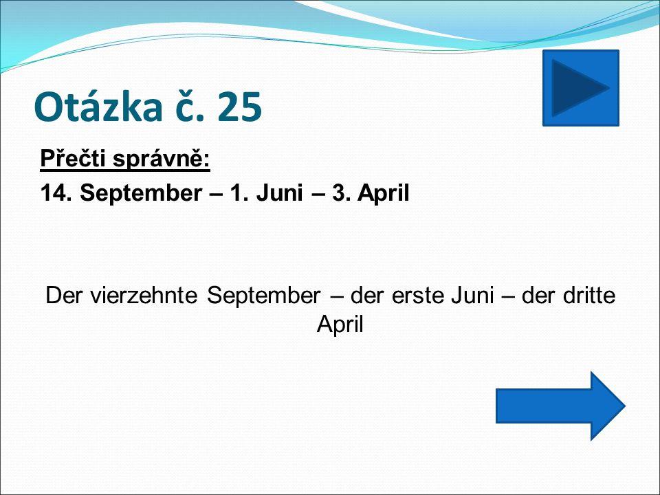 Otázka č. 25 Přečti správně: 14. September – 1. Juni – 3. April Der vierzehnte September – der erste Juni – der dritte April