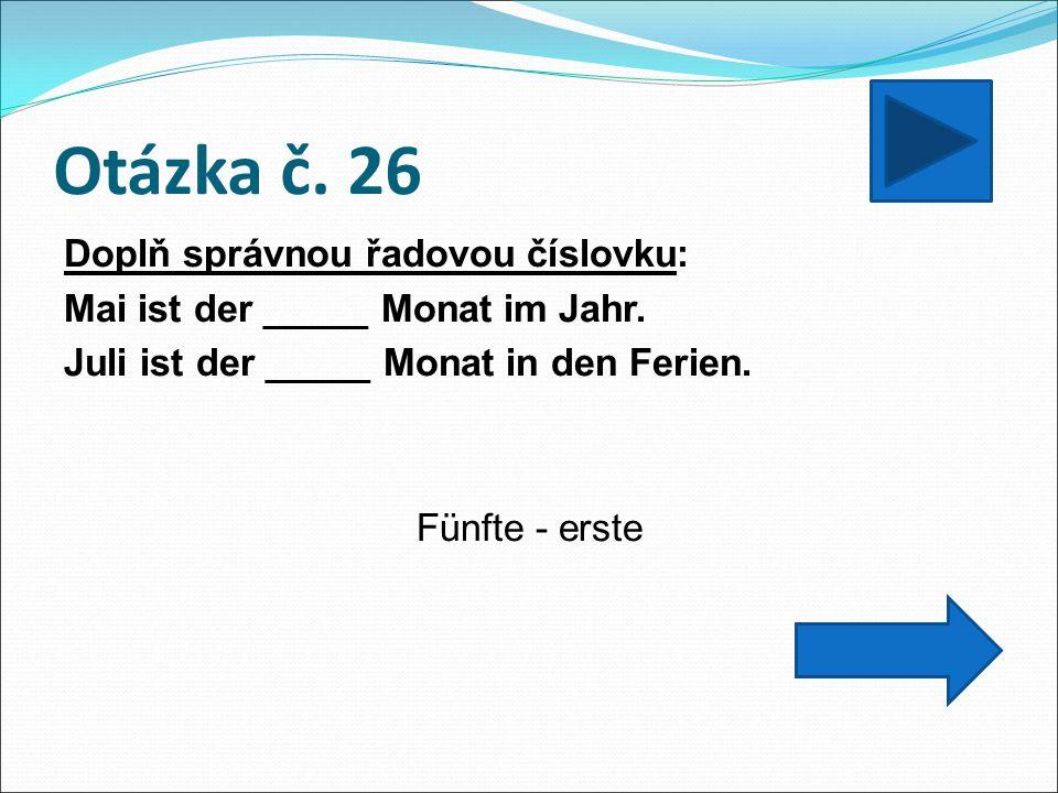 Otázka č. 26 Doplň správnou řadovou číslovku: Mai ist der _____ Monat im Jahr. Juli ist der _____ Monat in den Ferien. Fünfte - erste