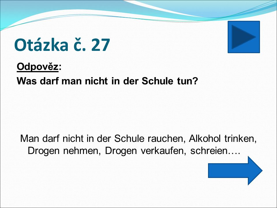 Otázka č. 27 Odpověz: Was darf man nicht in der Schule tun? Man darf nicht in der Schule rauchen, Alkohol trinken, Drogen nehmen, Drogen verkaufen, sc