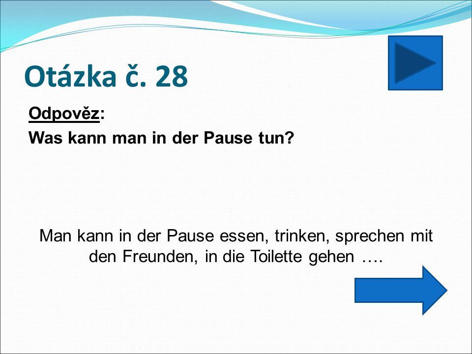 Otázka č. 28 Odpověz: Was kann man in der Pause tun? Man kann in der Pause essen, trinken, sprechen mit den Freunden, in die Toilette gehen ….