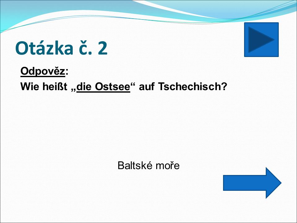 """Otázka č. 2 Odpověz: Wie heißt """"die Ostsee"""" auf Tschechisch? Baltské moře"""