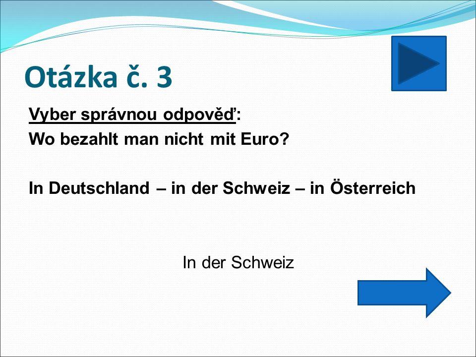 Otázka č. 3 Vyber správnou odpověď: Wo bezahlt man nicht mit Euro? In Deutschland – in der Schweiz – in Österreich In der Schweiz