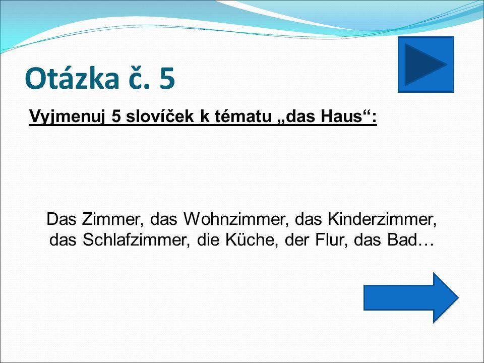 """Otázka č. 5 Vyjmenuj 5 slovíček k tématu """"das Haus"""": Das Zimmer, das Wohnzimmer, das Kinderzimmer, das Schlafzimmer, die Küche, der Flur, das Bad…"""