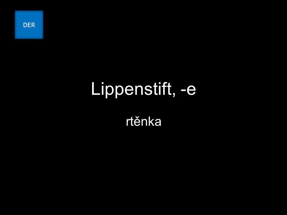 Lippenstift, -e rtěnka DER