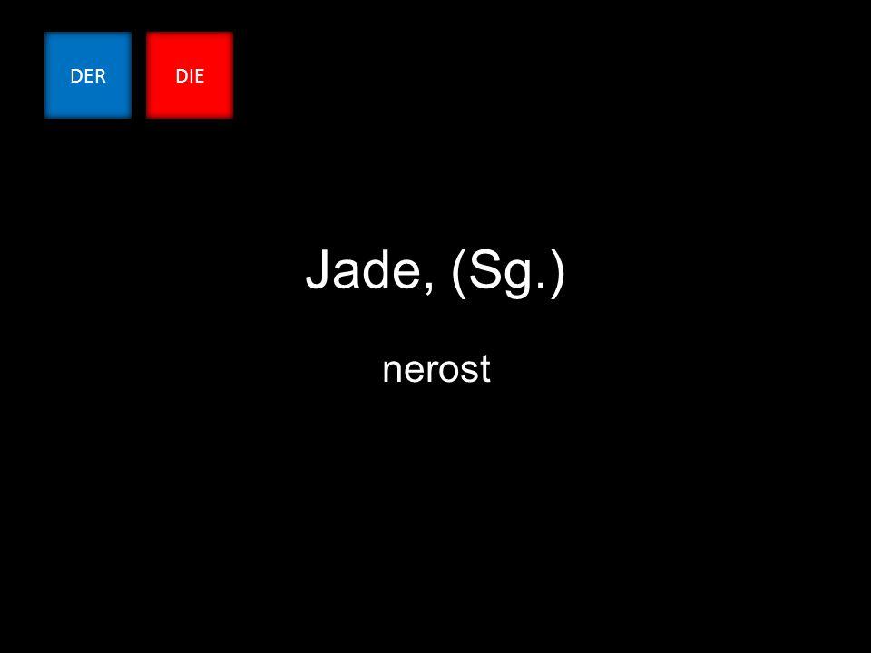 Jade, (Sg.) nerost DERDIE
