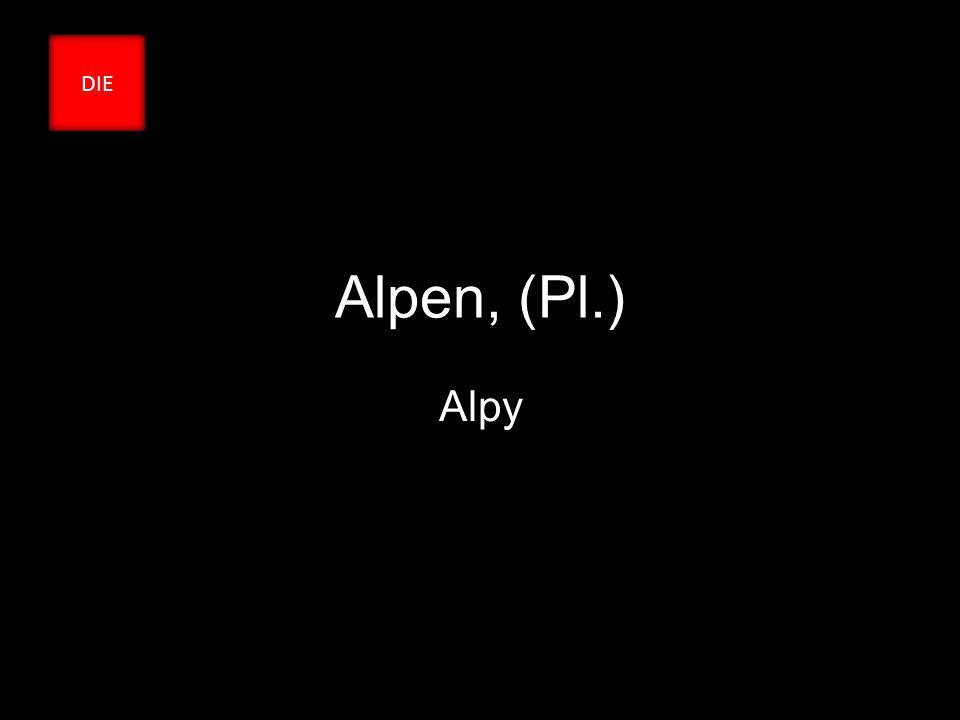 Alpen, (Pl.) Alpy DIE