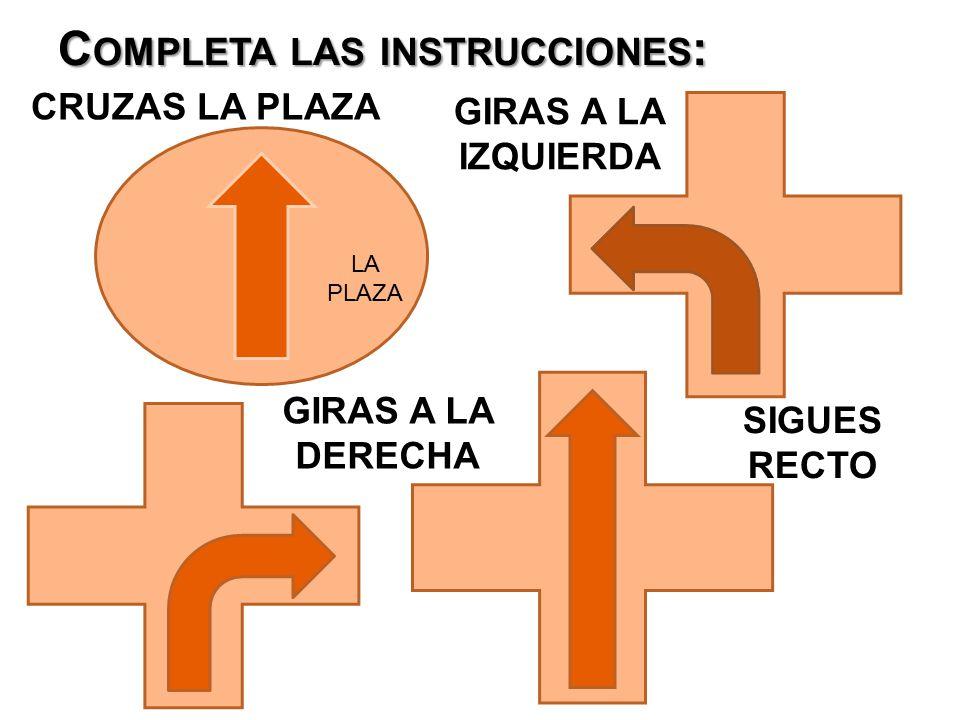 C OMPLETA LAS INSTRUCCIONES : CRUZAS LA PLAZA GIRAS A LA IZQUIERDA GIRAS A LA DERECHA SIGUES RECTO LA PLAZA
