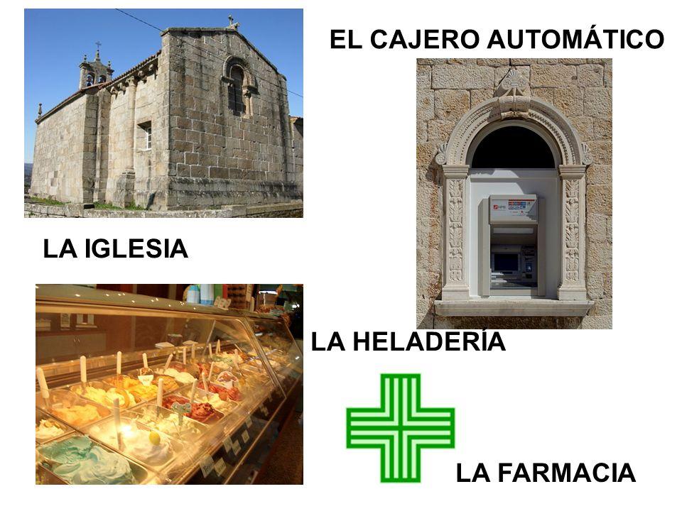 LA IGLESIA EL CAJERO AUTOMÁTICO LA FARMACIA LA HELADERÍA