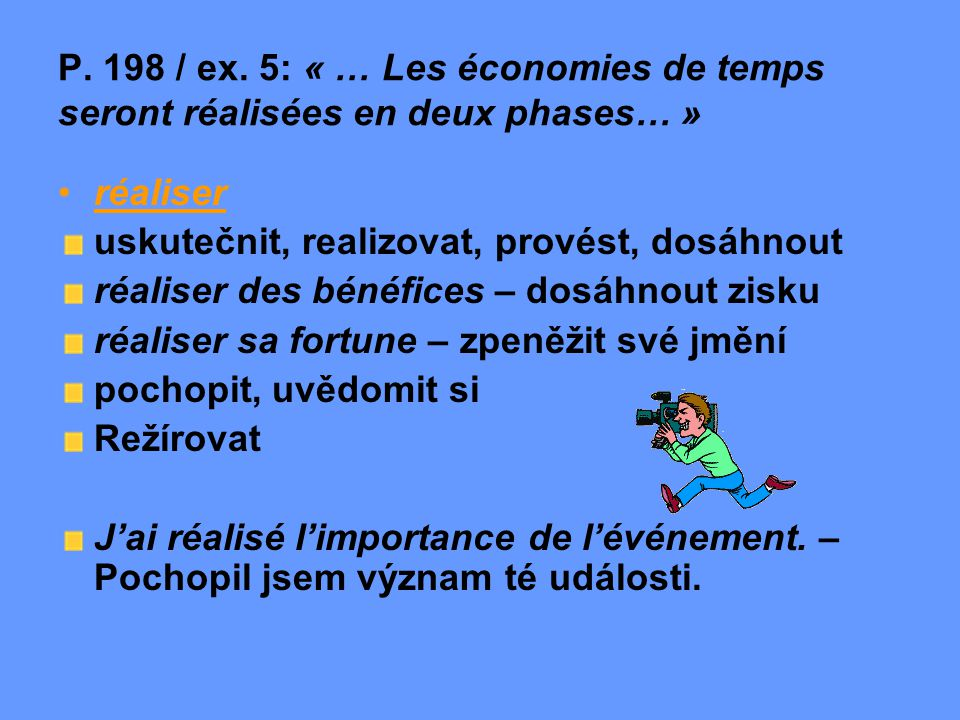 P. 198 / ex. 5: « … Les économies de temps seront réalisées en deux phases… » réaliser uskutečnit, realizovat, provést, dosáhnout réaliser des bénéfic