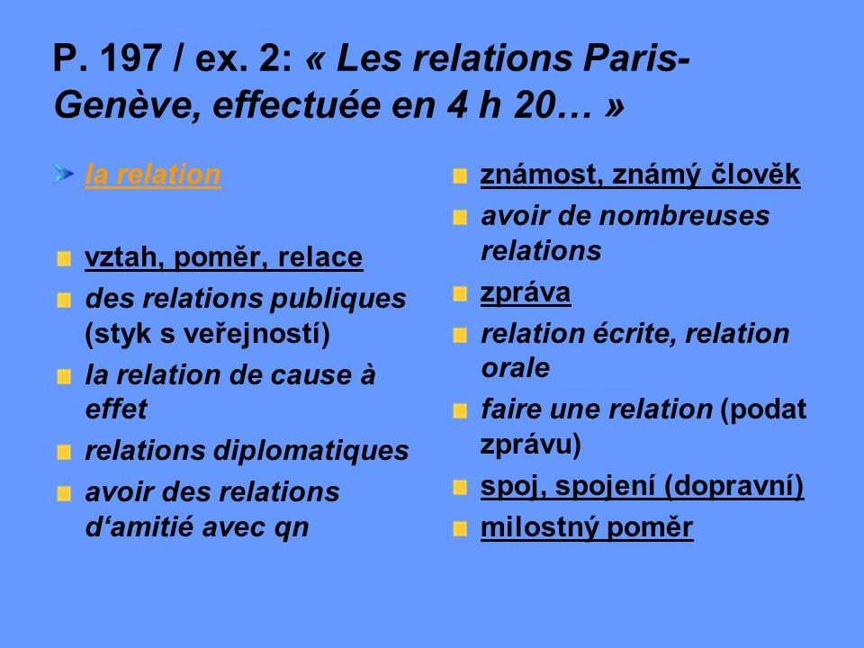 P. 197 / ex. 2: « Les relations Paris- Genève, effectuée en 4 h 20… » la relation vztah, poměr, relace des relations publiques (styk s veřejností) la