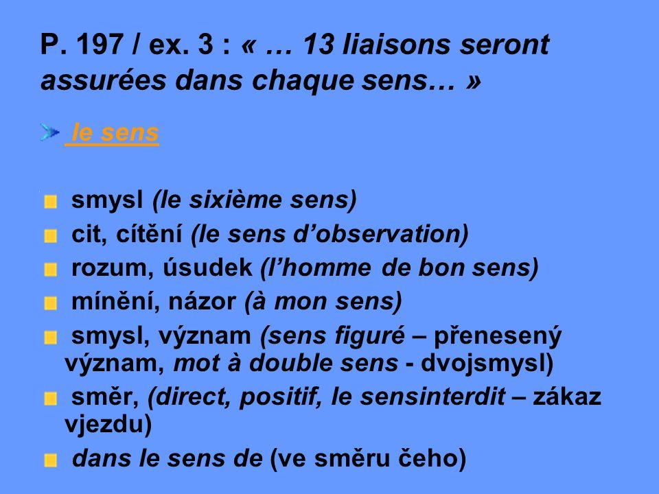 P. 197 / ex. 3 : « … 13 liaisons seront assurées dans chaque sens… » le sens smysl (le sixième sens) cit, cítění (le sens d'observation) rozum, úsudek