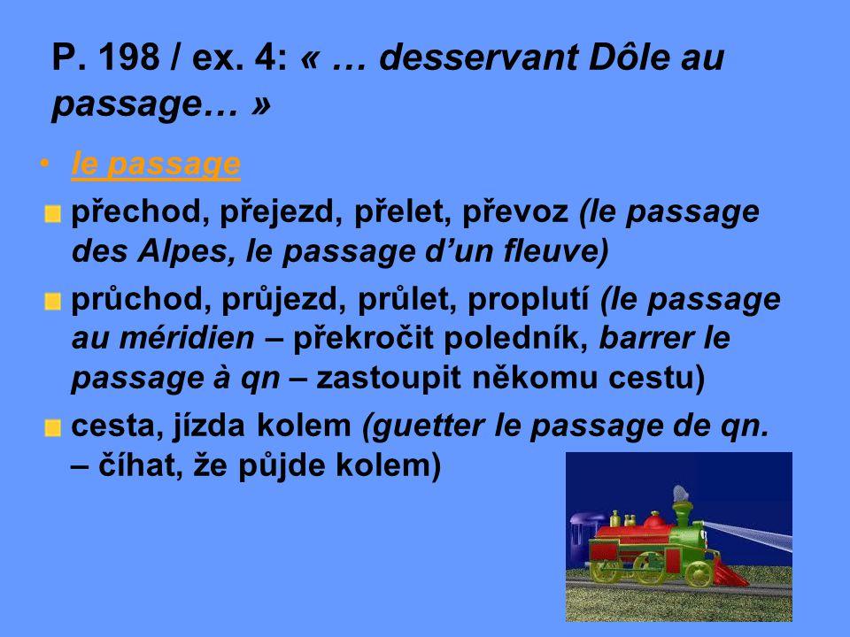 P. 198 / ex. 4: « … desservant Dôle au passage… » le passage přechod, přejezd, přelet, převoz (le passage des Alpes, le passage d'un fleuve) průchod,