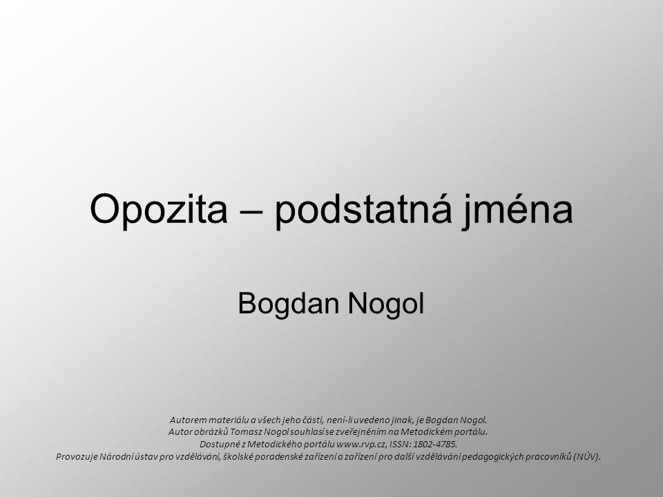 Opozita – podstatná jména Bogdan Nogol Autorem materiálu a všech jeho částí, není-li uvedeno jinak, je Bogdan Nogol. Autor obrázků Tomasz Nogol souhla