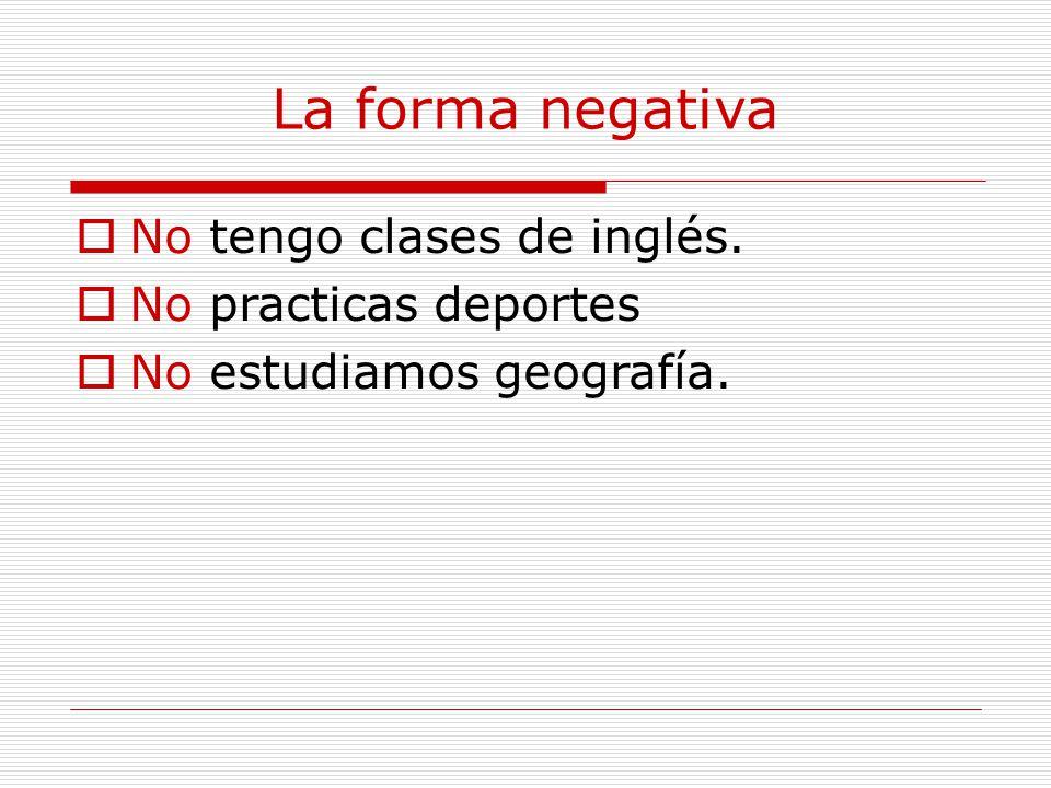 La forma negativa  No tengo clases de inglés.  No practicas deportes  No estudiamos geografía.