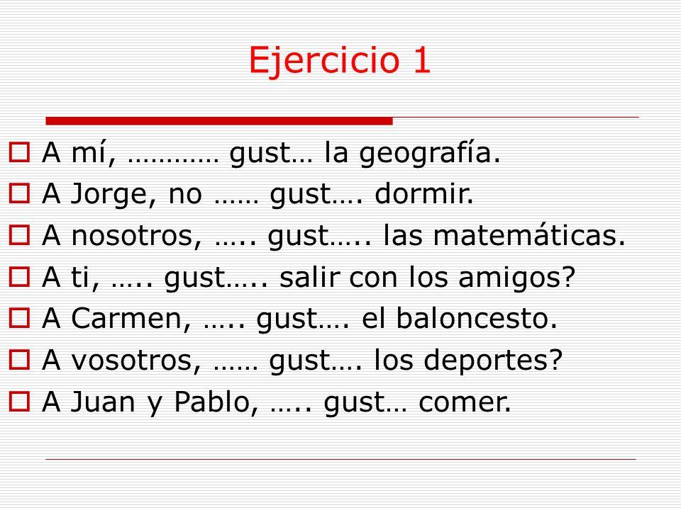 Ejercicio 1  A mí, ………… gust… la geografía.  A Jorge, no …… gust….