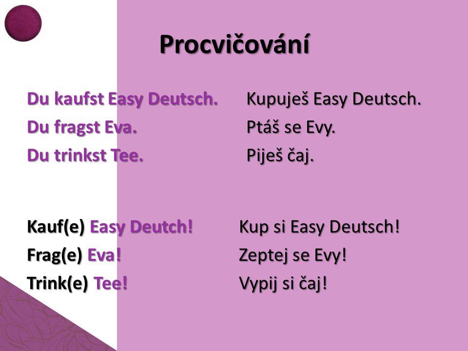 Procvičování Du kaufst Easy Deutsch. Du fragst Eva. Du trinkst Tee. Kupuješ Easy Deutsch. Ptáš se Evy. Piješ čaj. Kauf(e) Easy Deutch! Frag(e) Eva! Tr