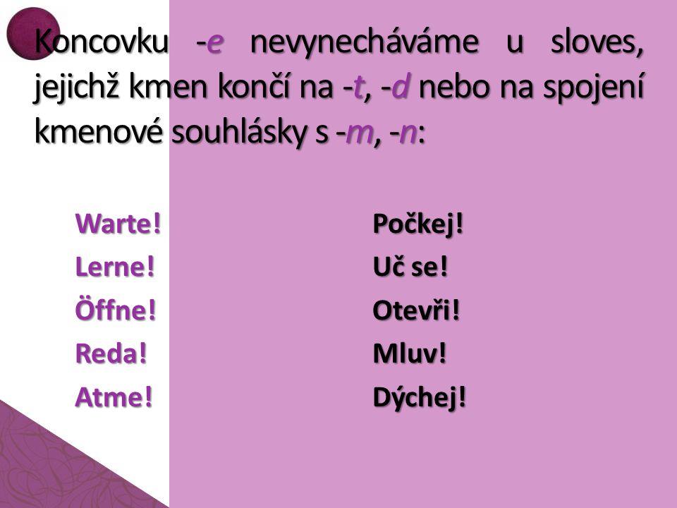 Koncovku -e nevynecháváme u sloves, jejichž kmen končí na -t, -d nebo na spojení kmenové souhlásky s -m, -n: Warte!Lerne!Öffne!Reda!Atme!Počkej.