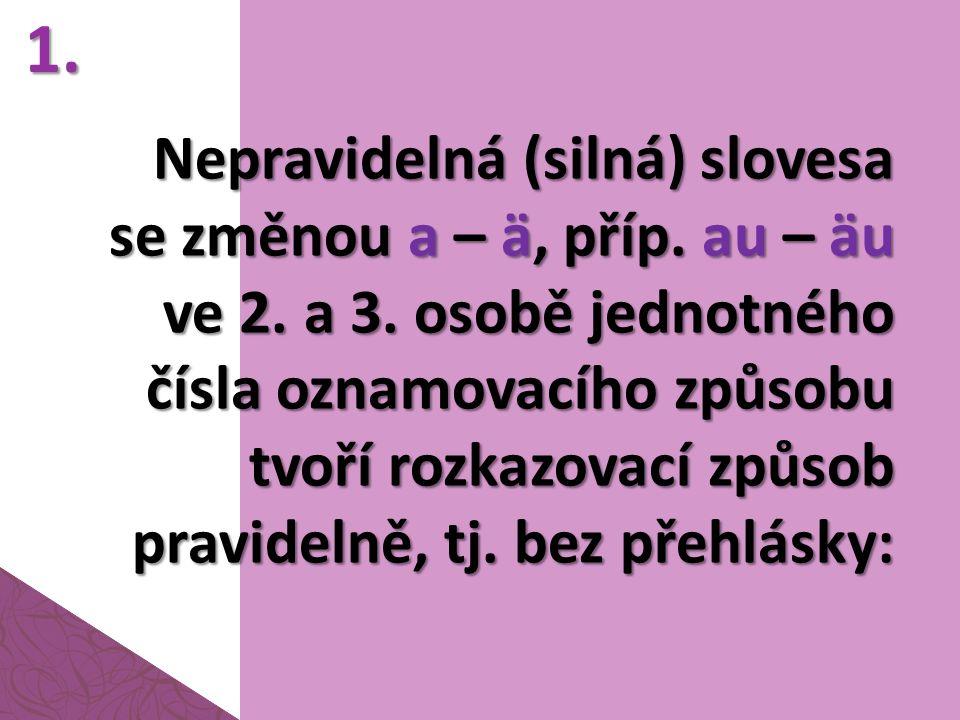 Nepravidelná (silná) slovesa se změnou a – ä, příp. au – äu ve 2. a 3. osobě jednotného čísla oznamovacího způsobu tvoří rozkazovací způsob pravidelně