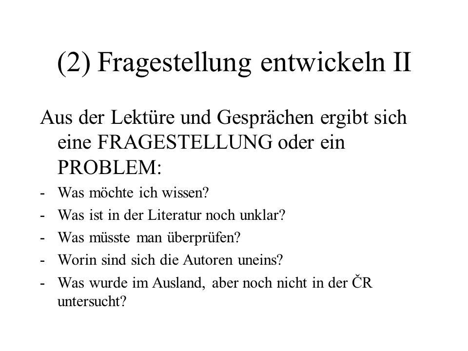 (2) Fragestellung entwickeln II Aus der Lektüre und Gesprächen ergibt sich eine FRAGESTELLUNG oder ein PROBLEM: -Was möchte ich wissen.