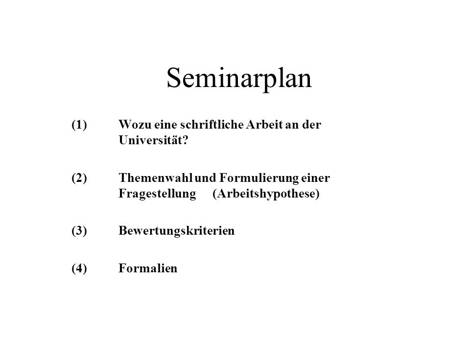 Seminarplan (1) Wozu eine schriftliche Arbeit an der Universität? (2) Themenwahl und Formulierung einer Fragestellung (Arbeitshypothese) (3) Bewertung