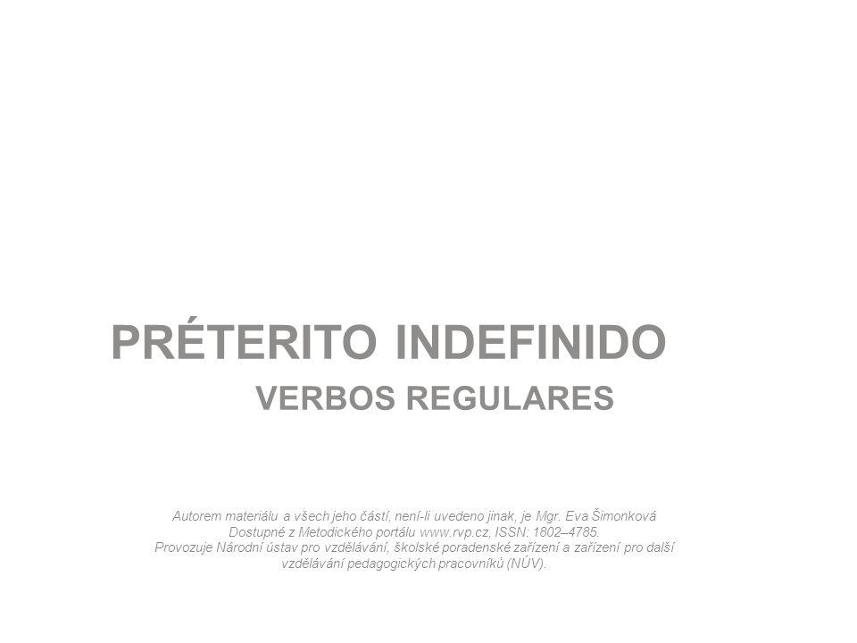 PROJEKT MŠMT Název projektu školyVybavení odborných učeben moderními technologiemi Registrační číslo projektuCZ.1.07/1.5.00/34.0432 AnotacePréterito indefinido – REGULAR Klíčová slovaTrabajé, comieron, viviste PředmětŠpanělský jazyk AutorMgr.