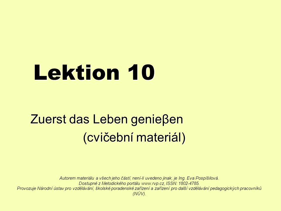 Lektion 10 Zuerst das Leben genieβen (cvičební materiál) (cvičební materiál) Autorem materiálu a všech jeho částí, není-li uvedeno jinak, je Ing.