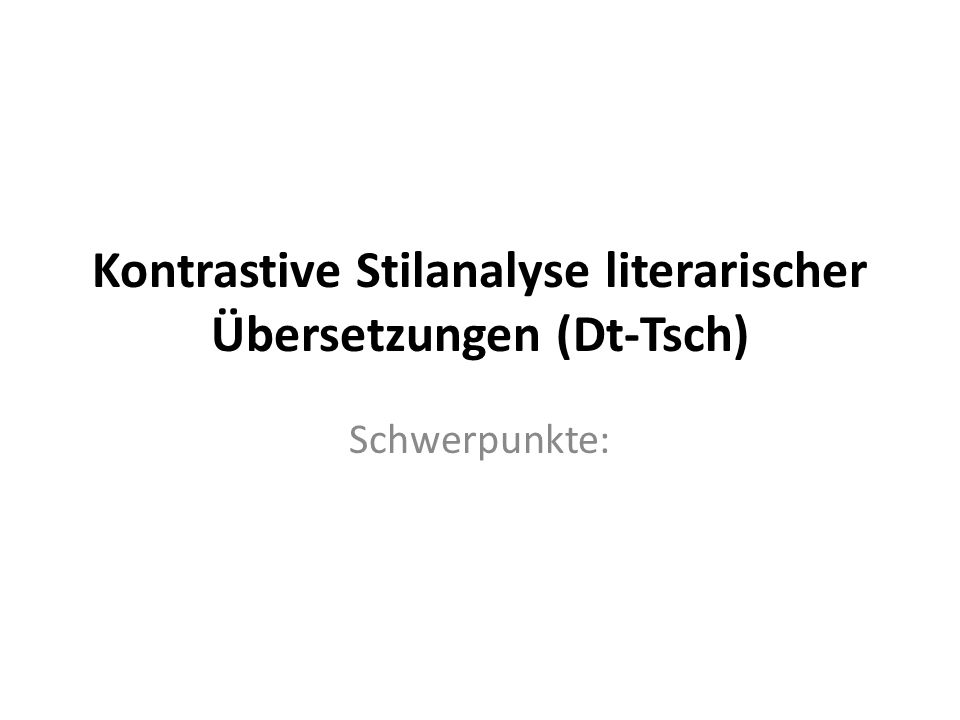 Kontrastive Stilanalyse literarischer Übersetzungen (Dt-Tsch) Schwerpunkte:
