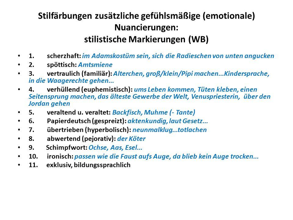 Stilfärbungen zusätzliche gefühlsmäßige (emotionale) Nuancierungen: stilistische Markierungen (WB) 1.scherzhaft: im Adamskostüm sein, sich die Radieschen von unten angucken 2.spöttisch: Amtsmiene 3.vertraulich (familiär): Alterchen, groß/klein/Pipi machen...Kindersprache, in die Waagerechte gehen...