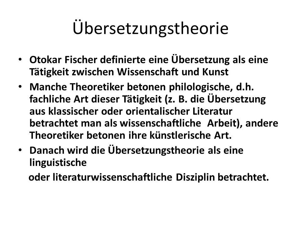 Übersetzungstheorie Otokar Fischer definierte eine Übersetzung als eine Tätigkeit zwischen Wissenschaft und Kunst Manche Theoretiker betonen philologische, d.h.