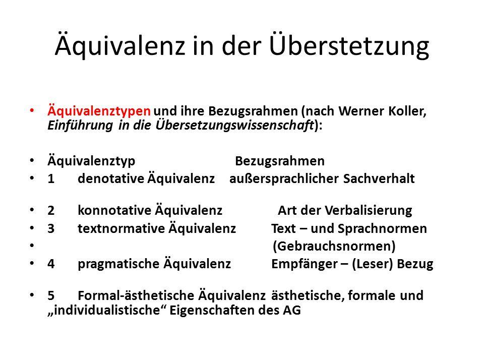 """Äquivalenz in der Überstetzung Äquivalenztypen und ihre Bezugsrahmen (nach Werner Koller, Einführung in die Übersetzungswissenschaft): Äquivalenztyp Bezugsrahmen 1 denotative Äquivalenz außersprachlicher Sachverhalt 2 konnotative Äquivalenz Art der Verbalisierung 3 textnormative Äquivalenz Text – und Sprachnormen (Gebrauchsnormen) 4 pragmatische Äquivalenz Empfänger – (Leser) Bezug 5 Formal-ästhetische Äquivalenz ästhetische, formale und """"individualistische Eigenschaften des AG"""