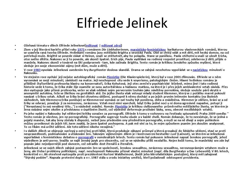Elfriede Jelinek Ožehavá témata v dílech Elfriede Jelinekové[editovat | editovat zdroj]editovateditovat zdroj Zlom v její literární kariéře přišel roku 1975 s románem Die Liebhaberinnen, marxisticko-feministickou karikaturou vlasteneckých románů, kterou se uzavřela raná tvorba Elfriede.