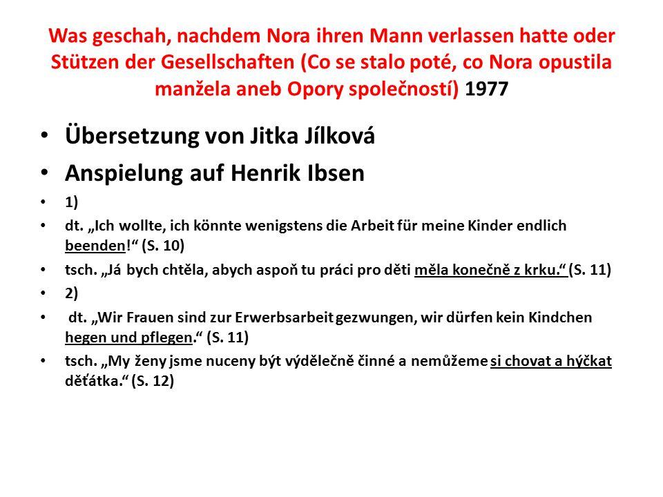 Was geschah, nachdem Nora ihren Mann verlassen hatte oder Stützen der Gesellschaften (Co se stalo poté, co Nora opustila manžela aneb Opory společností) 1977 Übersetzung von Jitka Jílková Anspielung auf Henrik Ibsen 1) dt.