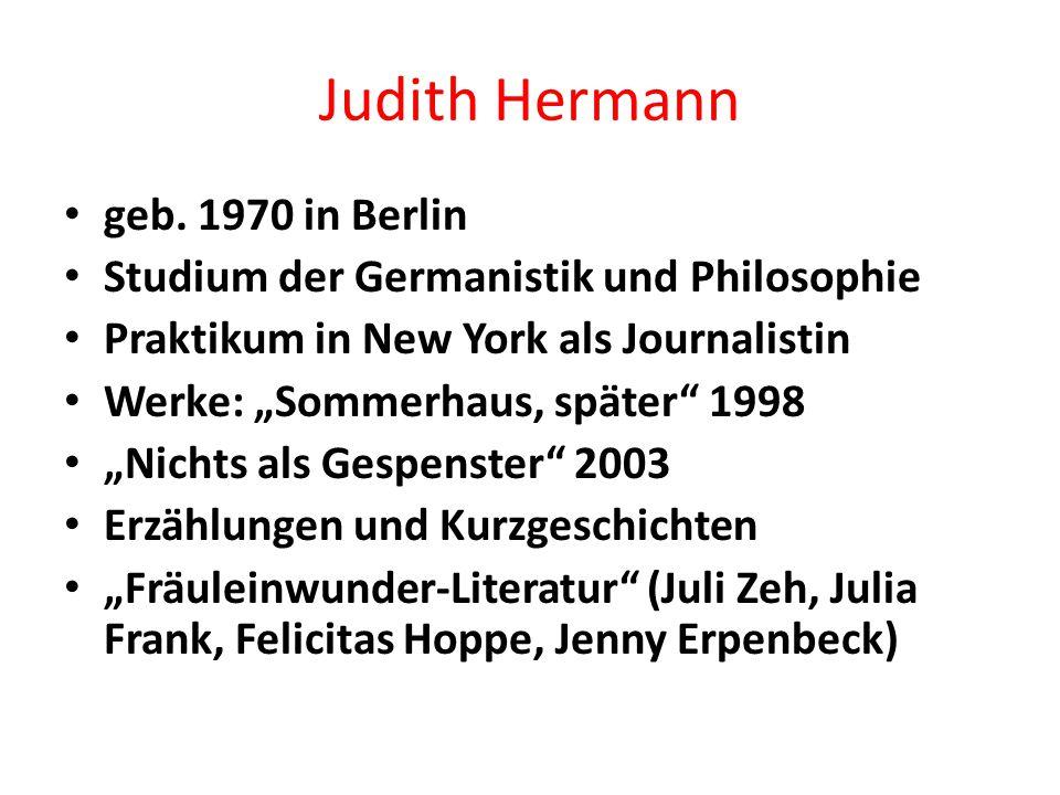 """Judith Hermann geb. 1970 in Berlin Studium der Germanistik und Philosophie Praktikum in New York als Journalistin Werke: """"Sommerhaus, später"""" 1998 """"Ni"""