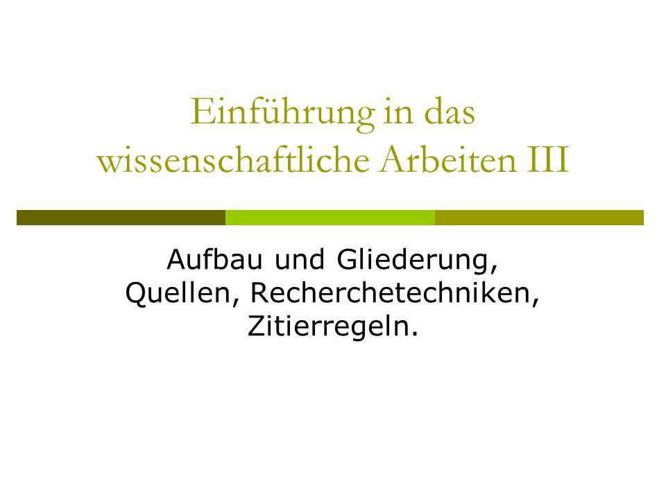 Einführung in das wissenschaftliche Arbeiten III Aufbau und Gliederung, Quellen, Recherchetechniken, Zitierregeln.