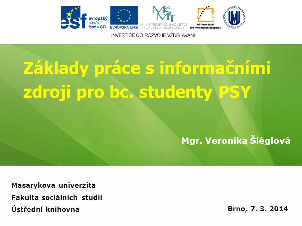 Základy práce s informačními zdroji pro bc. studenty PSY Mgr. Veronika Šléglová Brno, 7. 3. 2014 Masarykova univerzita Fakulta sociálních studií Ústře