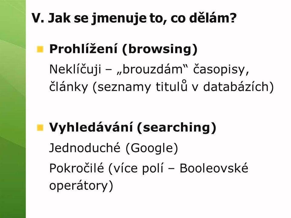 """V. Jak se jmenuje to, co dělám? Prohlížení (browsing) Neklíčuji – """"brouzdám"""" časopisy, články (seznamy titulů v databázích) Vyhledávání (searching) Je"""