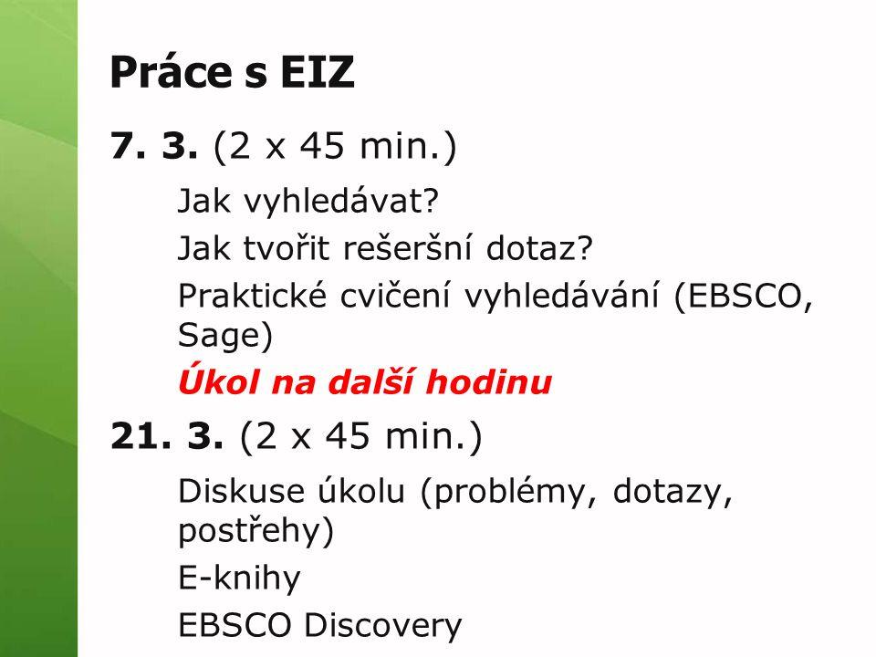 Práce s EIZ 7. 3. (2 x 45 min.) Jak vyhledávat? Jak tvořit rešeršní dotaz? Praktické cvičení vyhledávání (EBSCO, Sage) Úkol na další hodinu 21. 3. (2