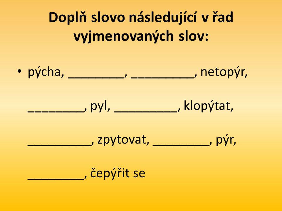 Doplň slovo následující v řad vyjmenovaných slov: pýcha, ________, _________, netopýr, ________, pyl, _________, klopýtat, _________, zpytovat, ________, pýr, ________, čepýřit se