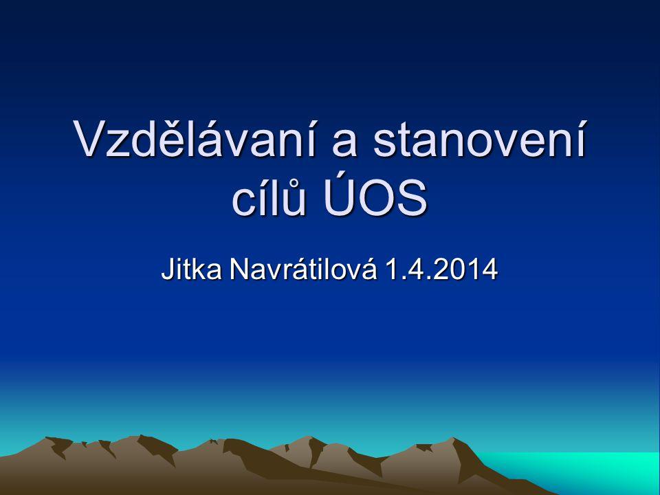 Vzdělávaní a stanovení cílů ÚOS Jitka Navrátilová 1.4.2014